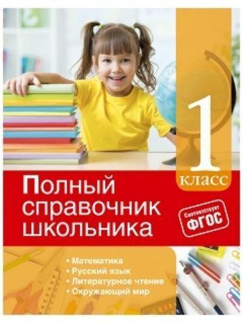 Купить Полный справочник школьника. 1 класс в Москве по недорогой цене