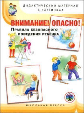 Купить Внимание! Опасно! Правила безопасного поведения ребенка. Дидактический материал в картинках  для занятий с детьми 5-7 лет в Москве по недорогой цене