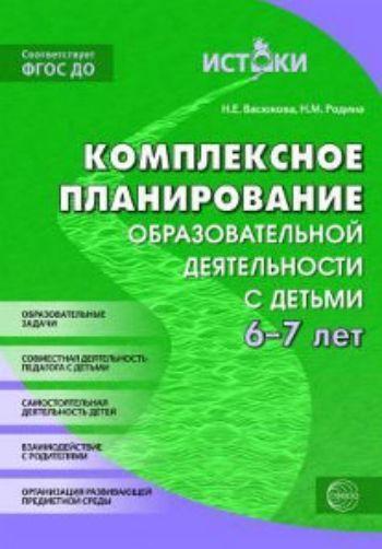 Купить Комплексное планирование образовательной деятельности с детьми 6-7 лет. Еженедельное интегрированное содержание работы по всем образовательным областям в Москве по недорогой цене