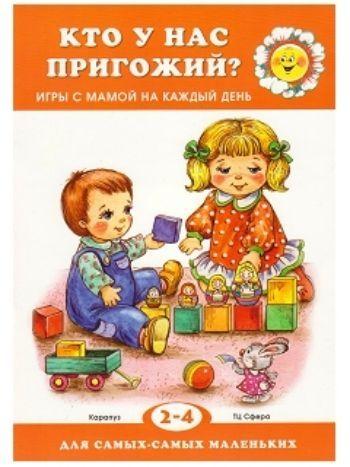 Купить Кто у нас пригожий? Игры с мамой на каждый день. Для детей 2-4 лет в Москве по недорогой цене