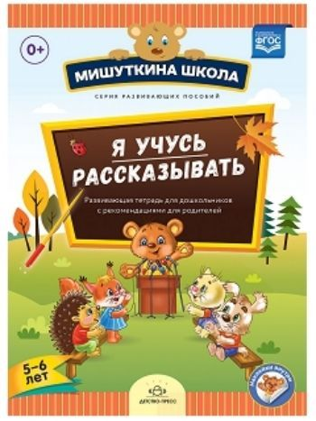 Купить Мишуткина школа. Я учусь рассказывать. 5-6 лет. Развивающая тетрадь для дошкольников с рекомендациями для родителей в Москве по недорогой цене