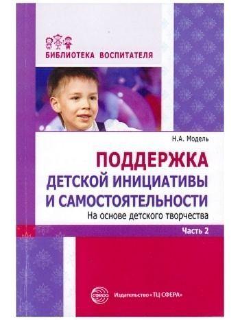 Купить Поддержка детской инициативы и самостоятельности на основе детского творчества. в 3 частях. Часть 2 в Москве по недорогой цене