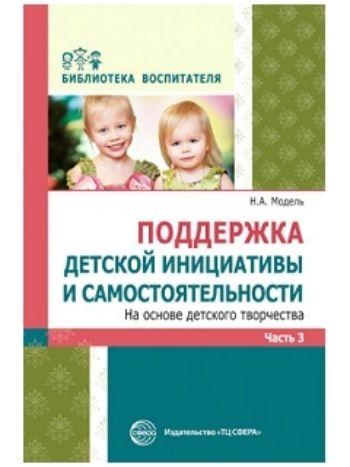 Купить Поддержка детской инициативы и самостоятельности на основе детского творчества. В 3 частях. Часть 3 в Москве по недорогой цене