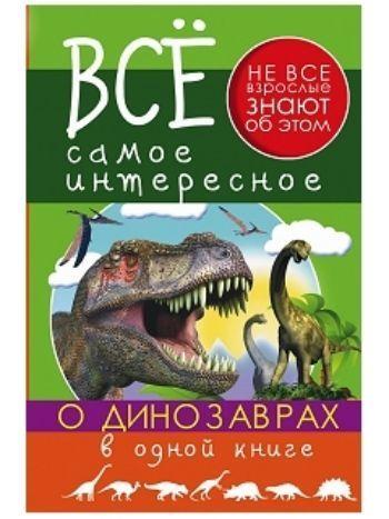 Купить Все самое интересное о динозаврах в одной книге в Москве по недорогой цене