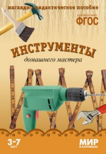 Купить Инструменты домашнего мастера. Мир в картинках. Наглядно-дидактическое пособие для детей 3-7 лет в Москве по недорогой цене
