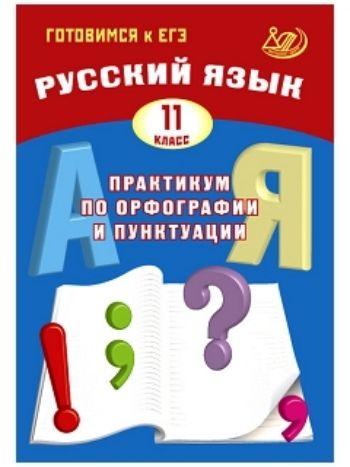 Купить Русский язык. 11 класс. Практикум по орфографии и пунктуации. Готовимся к ЕГЭ в Москве по недорогой цене