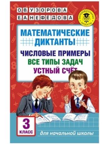 Купить Математические диктанты. Числовые примеры. Все типы задач. Устный счет. 3 класс в Москве по недорогой цене