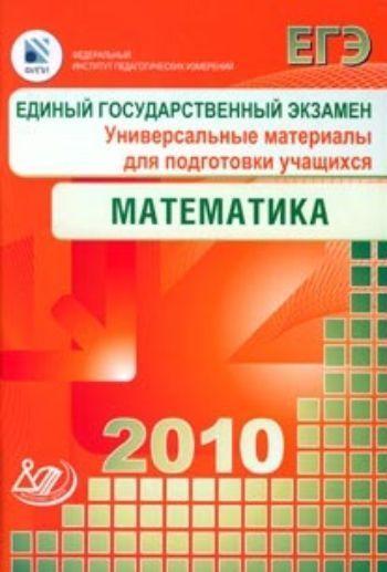 Купить ЕГЭ 2010. Математика. Универсальные материалы для подготовки учащихся в Москве по недорогой цене
