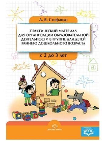 Купить Практический материал для организации образовательной деятельности в группе для детей раннего дошкольного возраста с 2 до 3 лет в Москве по недорогой цене