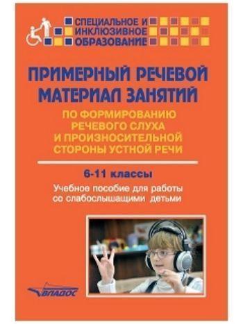 Купить Примерный речевой материал занятий по формированию речевого слуха и произносительной стороны устной речи 6-11 классы. Учебное пособие для работы со слабослышащими детьми в Москве по недорогой цене