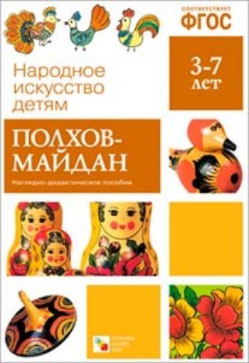 Купить Полхов-Майдан. Наглядно-дидактическое пособие для детей 3-7 лет в Москве по недорогой цене