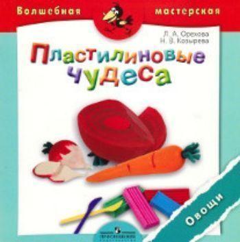Купить Пластилиновые чудеса. Овощи. Пособие для детей 4-7 лет в Москве по недорогой цене