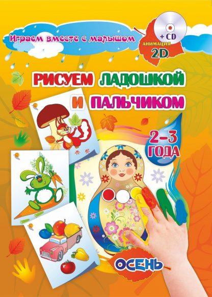 Купить Рисуем ладошкой и пальчиком. Игры-занятия. 2-3 года. Осень: альбом для рисования и творчества. Диск с интерактивными сказочными путешествиями по стране рисования в Москве по недорогой цене