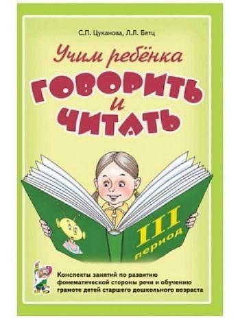 Купить Учим ребенка говорить и читать. Конспекты занятий по развитию фонематической стороны речи и обучению грамоте детей старшего дошкольного возраста. 3 период в Москве по недорогой цене