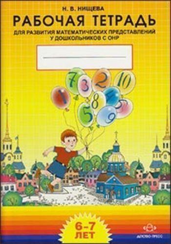 Купить Рабочая тетрадь для развития математических представлений у дошкольников с ОНР. 6-7 лет в Москве по недорогой цене