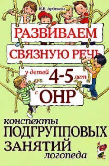 Купить Развиваем связную речь у детей 4-5 лет с ОНР. Конспекты подгрупповых занятий логопеда в Москве по недорогой цене