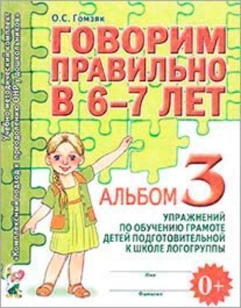 Купить Говорим правильно в 6-7 лет. Альбом 3 упражнений по обучению грамоте детей подготовительной к школе логогруппы в Москве по недорогой цене