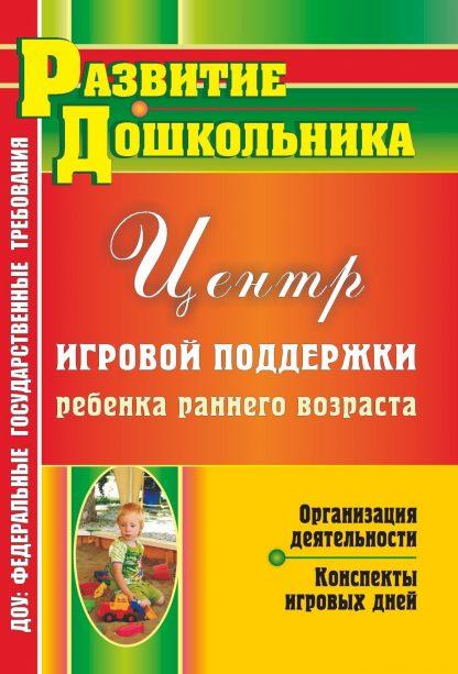 Купить Организация деятельности Центра игровой поддержки ребенка раннего возраста: конспекты игровых дней в Москве по недорогой цене