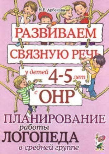 Купить Развиваем связную речь у детей 4-5 лет с ОНР. Планирование работы логопеда в средней группе в Москве по недорогой цене