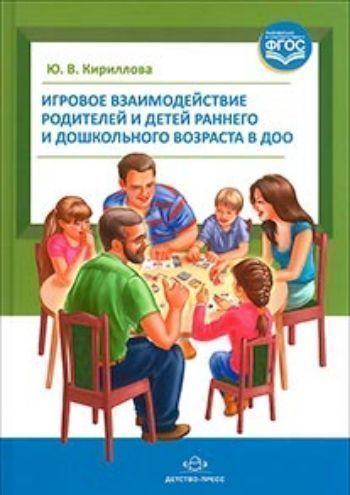 Купить Игровое взаимодействие родителей и детей раннего и дошкольного возраста в ДОО в Москве по недорогой цене