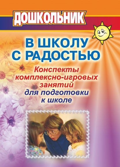 Купить В школу с радостью: Конспекты комплексно-игровых занятий с дошкольниками для психолога и воспитателя в Москве по недорогой цене
