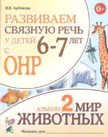 Купить Развиваем связную речь у детей 6-7 лет с ОНР. Альбом 2. Мир животных в Москве по недорогой цене