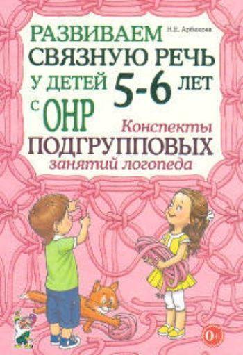 Купить Развиваем связную речь у детей 5-6 лет с ОНР. Конспекты подгрупповых занятий логопеда в Москве по недорогой цене