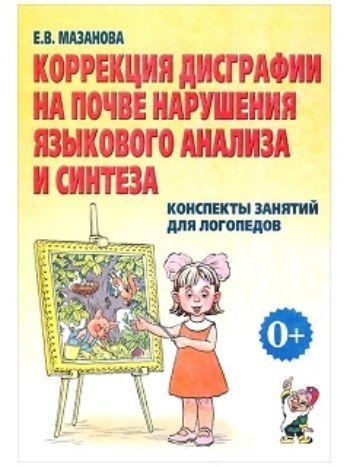 Купить Коррекция дисграфии на почве нарушения языкового анализа и синтеза. Конспекты занятий для логопедов в Москве по недорогой цене