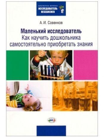 Купить Маленький исследователь. Как научить дошкольника самостоятельно приобретать знания в Москве по недорогой цене