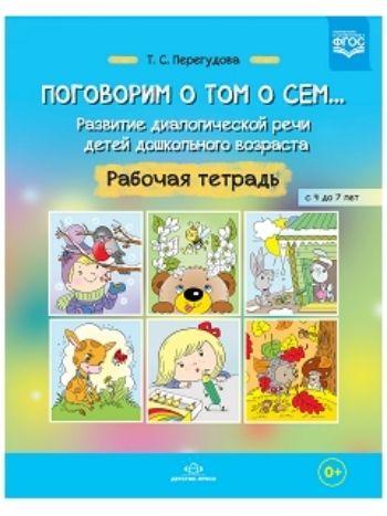 Купить Поговорим о том о сем... Развитие диалогической речи детей дошкольного возраста. Рабочая тетрадь для детей с 4 до 7 лет в Москве по недорогой цене
