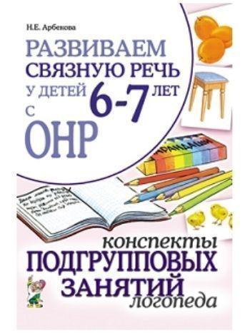 Купить Развиваем связную речь у детей 6-7 лет с ОНР. Конспекты подгрупповых занятий логопеда в Москве по недорогой цене