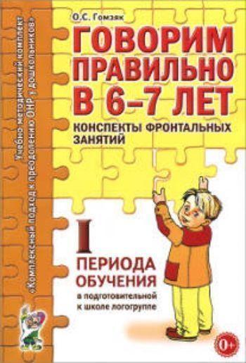 Купить Говорим правильно в 6-7 лет. Конспекты фронтальных занятий I периода обучения в подготовительной к школе логогруппе в Москве по недорогой цене