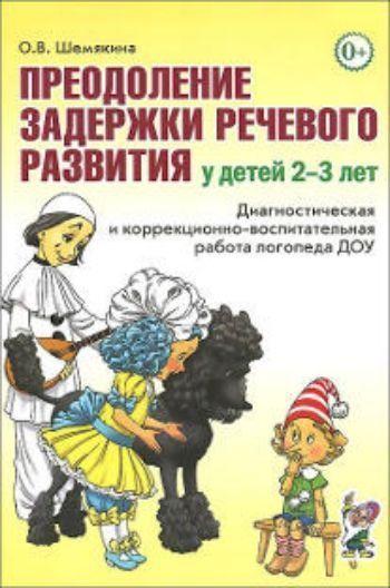 Купить Преодоление задержки речевого развития у детей 2-3 лет. Диагностическая и коррекционно-воспитательная работа логопеда ДОУ в Москве по недорогой цене