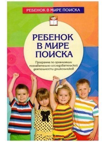 Купить Ребенок в мире поиска. Программа по организации познавательно-исследовательской деятельности дошкольников в Москве по недорогой цене