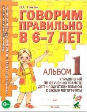 Купить Говорим правильно в 6-7 лет. Альбом 1 упражнений по обучению грамоте детей подготовительной к школе логогруппы в Москве по недорогой цене