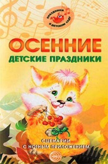 Купить Осенние детские праздники. Сценарии с нотным приложением в Москве по недорогой цене