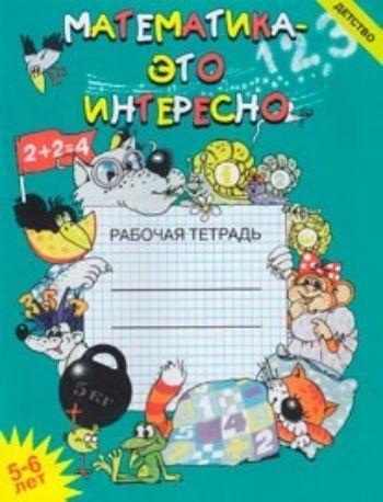 Купить Математика - это интересно. Рабочая тетрадь. 5-6 лет в Москве по недорогой цене