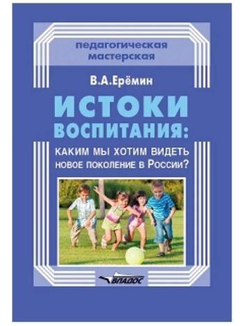 Купить Истоки воспитания. Каким мы хотим видеть новое поколение в России? Пособие для учителей и родителей в Москве по недорогой цене