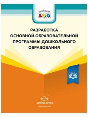 Купить Разработка основной образовательной программы дошкольного образования. Методические рекомендации для руководящих и педагогических работников ДОО в Москве по недорогой цене