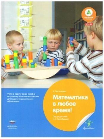 Купить Математика в любое время. Учебно-практическое руководство по раннему обучению математике для педагогов дошкольного образования в Москве по недорогой цене
