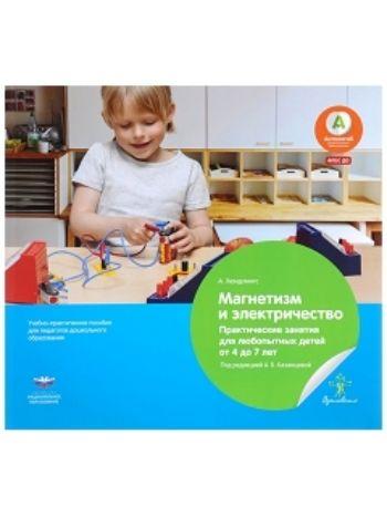 Купить Магнетизм и электричество. Практические занятия для любопытных детей от 4 до 7 лет. Учебно-практическое пособие для педагогов дошкольного образования в Москве по недорогой цене