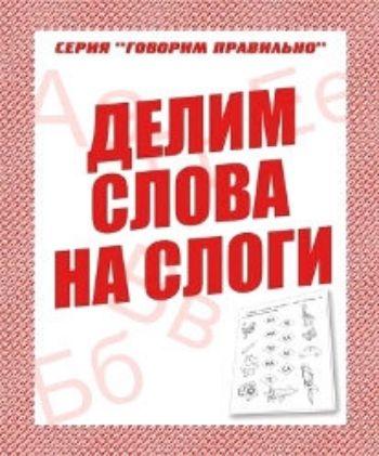 Купить Говорим правильно. Делим слова на слоги. Рабочая тетрадь в Москве по недорогой цене