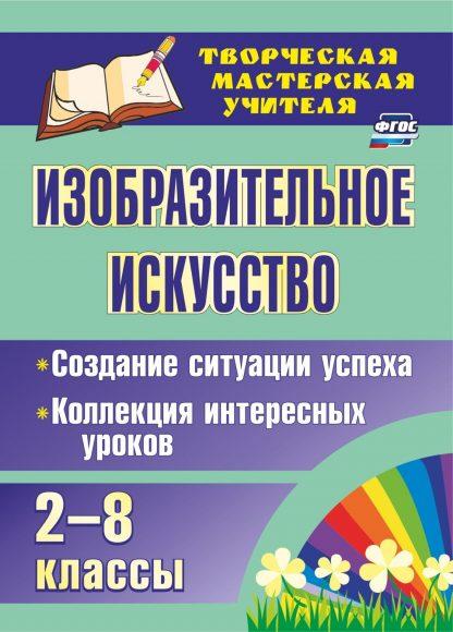 Купить Изобразительное искусство. 2-8 классы. Создание ситуации успеха: коллекция интересных уроков в Москве по недорогой цене