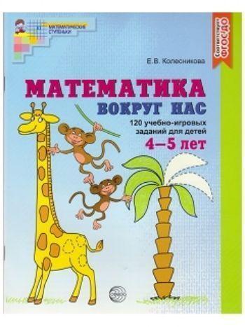 Купить Математика вокруг нас. 120 игровых заданий для детей 4-5 лет в Москве по недорогой цене
