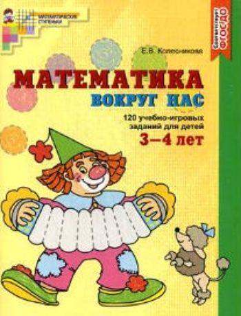 Купить Математика вокруг нас. 120 игровых заданий для детей 3-4 лет в Москве по недорогой цене