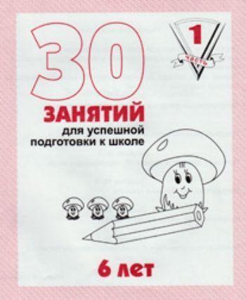 Купить 30 занятий для успешной подготовки к школе6 летч.1 в Москве по недорогой цене