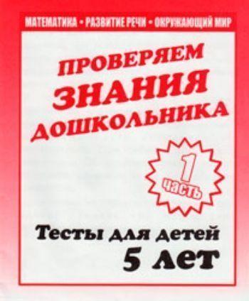 Купить Проверяем знания дошкольника. Тесты для детей. 5 лет. Часть 1 в Москве по недорогой цене