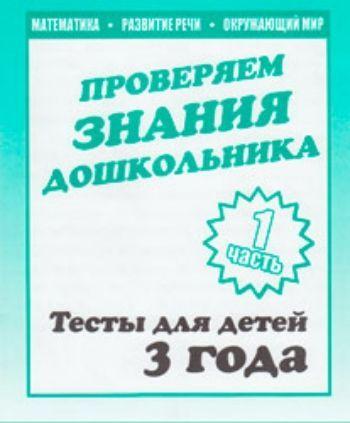 Купить Проверяем знания дошкольника. Тесты для детей. 3 года. Часть 1 в Москве по недорогой цене