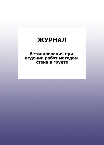 Купить Журнал бетонирования при ведении работ методом стена в грунте: упаковка 30 шт. в Москве по недорогой цене