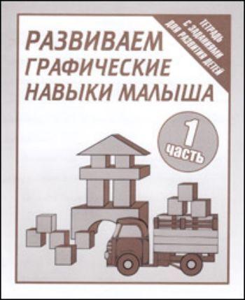 Купить Рабочая тетрадь. Развиваем графические навыки малыша. Часть 1 в Москве по недорогой цене